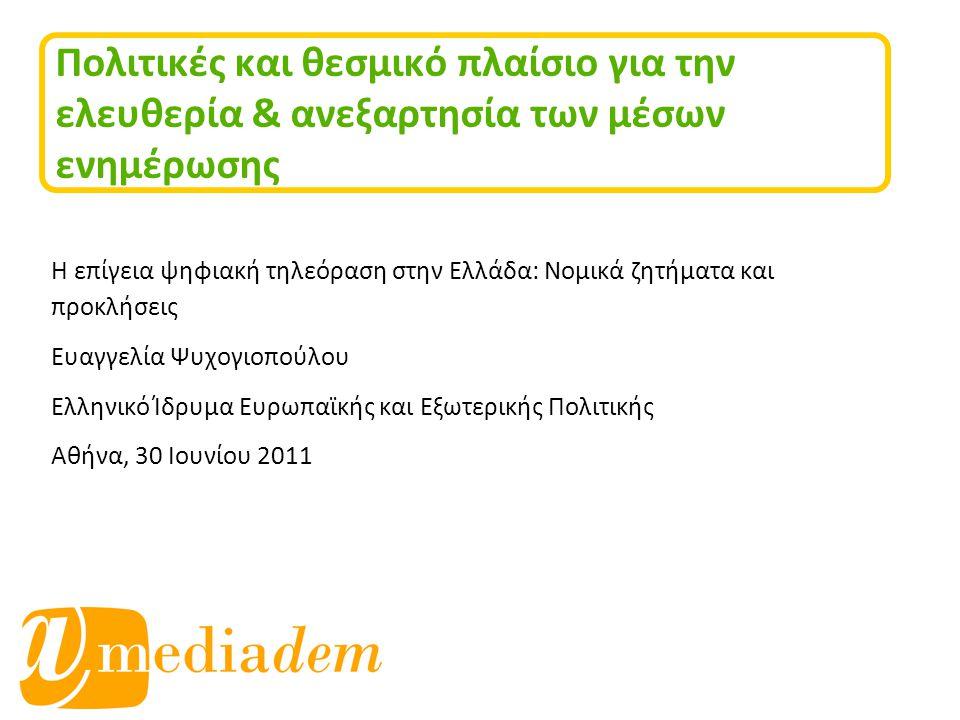 Πολιτικές και θεσμικό πλαίσιο για την ελευθερία & ανεξαρτησία των μέσων ενημέρωσης Η επίγεια ψηφιακή τηλεόραση στην Ελλάδα: Νομικά ζητήματα και προκλήσεις Ευαγγελία Ψυχογιοπούλου Ελληνικό Ίδρυμα Ευρωπαϊκής και Εξωτερικής Πολιτικής Αθήνα, 30 Ιουνίου 2011