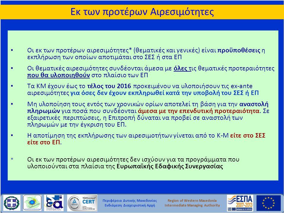 Περιφέρεια Δυτικής Μακεδονίας Ενδιάμεση Διαχειριστική Αρχή Region of Western Macedonia Intermediate Managing Authority • Οι εκ των προτέρων αιρεσιμότητες* (θεματικές και γενικές) είναι προϋποθέσεις η εκπλήρωση των οποίων αποτιμάται στο ΣΕΣ ή στα ΕΠ • Οι θεματικές αιρεσιμότητες συνδέονται άμεσα με όλες τις θεματικές προτεραιότητες που θα υλοποιηθούν στο πλαίσιο των ΕΠ • Τα ΚΜ έχουν έως το τέλος του 2016 προκειμένου να υλοποιήσουν τις ex-ante αιρεσιμότητες για όσες δεν έχουν εκπληρωθεί κατά την υποβολή του ΣΕΣ ή ΕΠ • Μη υλοποίηση τους εντός των χρονικών ορίων αποτελεί τη βάση για την αναστολή πληρωμών για ποσά που συνδέονται άμεσα με την επενδυτική προτεραιότητα.