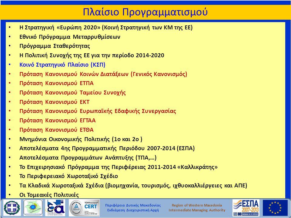 Περιφέρεια Δυτικής Μακεδονίας Ενδιάμεση Διαχειριστική Αρχή Region of Western Macedonia Intermediate Managing Authority Πλαίσιο Προγραμματισμού • Η Στρατηγική «Ευρώπη 2020» (Κοινή Στρατηγική των ΚΜ της ΕΕ) • Εθνικό Πρόγραμμα Μεταρρυθμίσεων • Πρόγραμμα Σταθερότητας • Η Πολιτική Συνοχής της ΕΕ για την περίοδο 2014-2020 • Κοινό Στρατηγικό Πλαίσιο (ΚΣΠ) • Πρόταση Κανονισμού Κοινών Διατάξεων (Γενικός Κανονισμός) • Πρόταση Κανονισμού ΕΤΠΑ • Πρόταση Κανονισμού Ταμείου Συνοχής • Πρόταση Κανονισμού ΕΚΤ • Πρόταση Κανονισμού Ευρωπαϊκής Εδαφικής Συνεργασίας • Πρόταση Κανονισμού ΕΓΤΑΑ • Πρόταση Κανονισμού ΕΤΘΑ • Μνημόνια Οικονομικής Πολιτικής (1ο και 2ο ) • Αποτελέσματα 4ης Προγραμματικής Περιόδου 2007-2014 (ΕΣΠΑ) • Αποτελέσματα Προγραμμάτων Ανάπτυξης (ΤΠΑ,…) • Το Επιχειρησιακό Πρόγραμμα της Περιφέρειας 2011-2014 «Καλλικράτης» • Το Περιφερειακό Χωροταξικό Σχέδιο • Τα Κλαδικά Χωροταξικά Σχέδια (βιομηχανία, τουρισμός, ιχθυοκαλλιέργειες και ΑΠΕ) • Οι Τομεακές Πολιτικές
