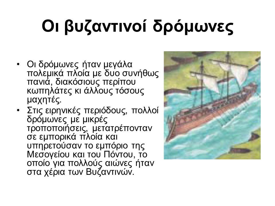 Οι βυζαντινοί δρόμωνες •Οι δρόμωνες ήταν μεγάλα πολεμικά πλοία με δυο συνήθως πανιά, διακόσιους περίπου κωπηλάτες κι άλλους τόσους μαχητές. •Στις ειρη