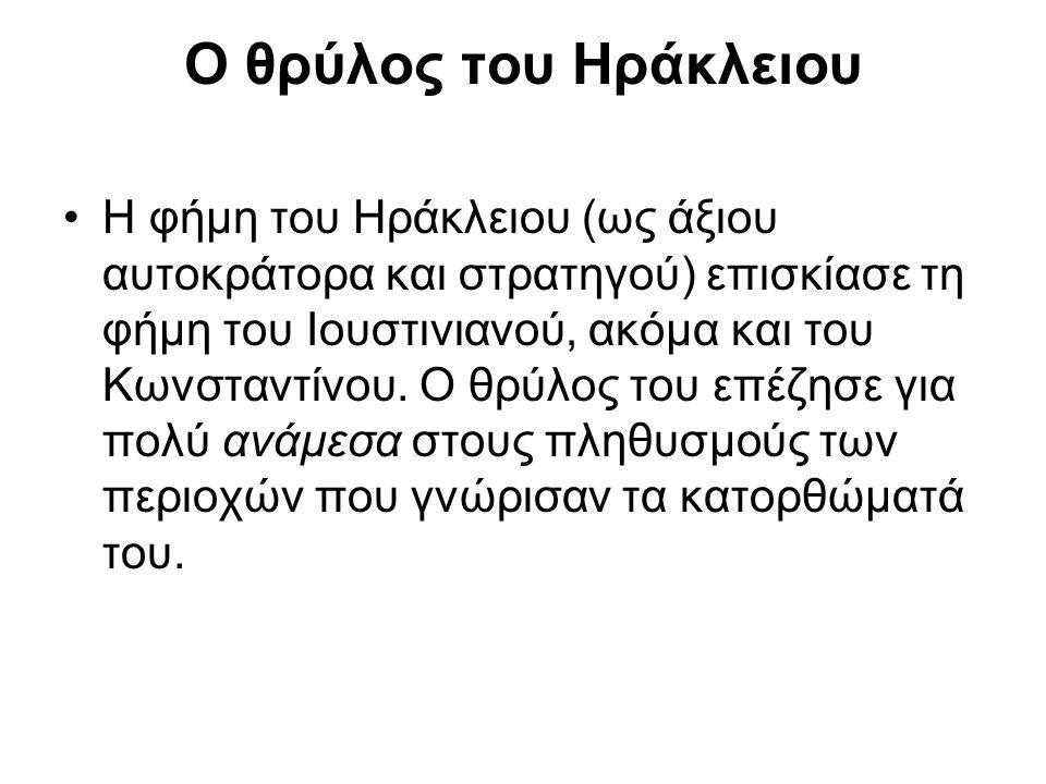 Ο θρύλος του Ηράκλειου •Η φήμη του Ηράκλειου (ως άξιου αυτοκράτορα και στρατηγού) επισκίασε τη φήμη του Ιουστινιανού, ακόμα και του Κωνσταντίνου. Ο θρ