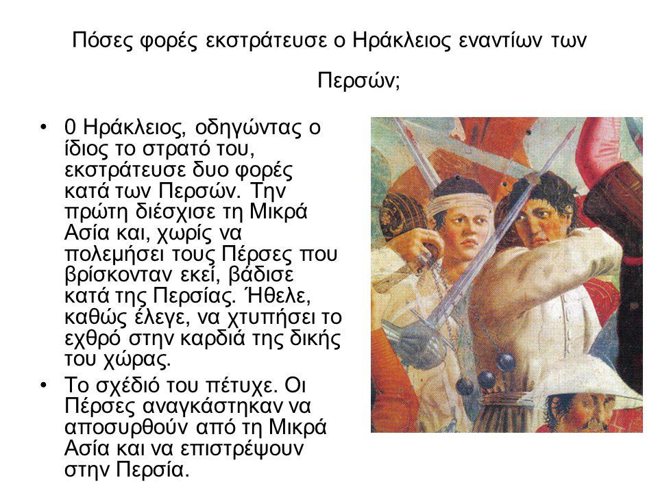 Πόσες φορές εκστράτευσε ο Ηράκλειος εναντίων των Περσών; •0 Ηράκλειος, οδηγώντας ο ίδιος το στρατό του, εκστράτευσε δυο φορές κατά των Περσών. Την πρώ