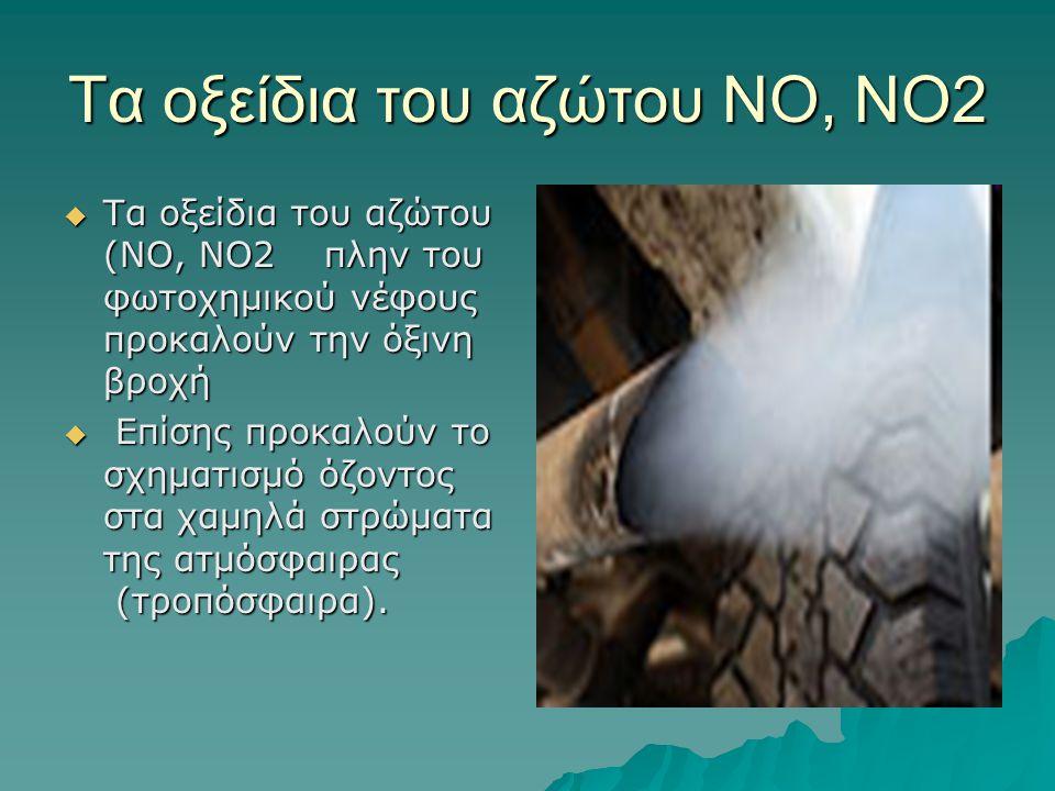 Τα οξείδια του αζώτου ΝΟ, ΝΟ2  Τα οξείδια του αζώτου (ΝΟ, ΝΟ2 πλην του φωτοχημικού νέφους προκαλούν την όξινη βροχή  Επίσης προκαλούν το σχηματισμό
