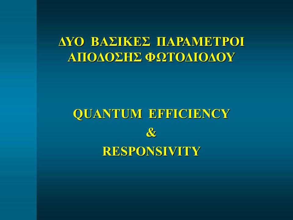 ΔΥΟ ΒΑΣΙΚΕΣ ΠΑΡΑΜΕΤΡΟΙ ΑΠΟΔΟΣΗΣ ΦΩΤΟΔΙΟΔΟΥ QUANTUM EFFICIENCY &RESPONSIVITY