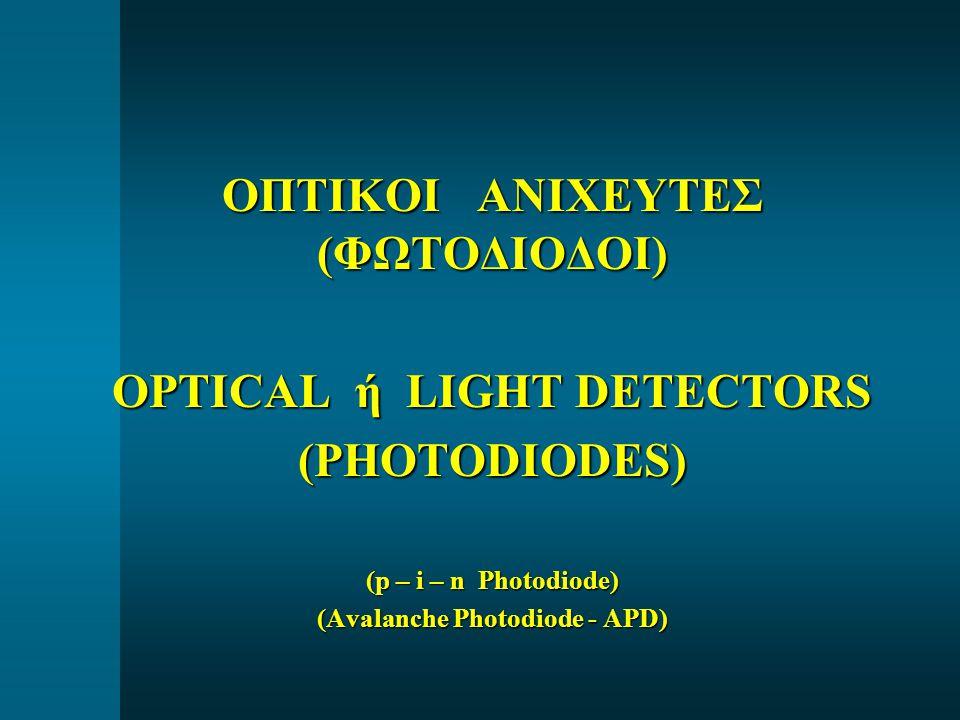 ΟΠΤΙΚΟΙ ΑΝΙΧΕΥΤΕΣ (ΦΩΤΟΔΙΟΔΟΙ) OPTICAL ή LIGHT DETECTORS (PHOTODIODES) (p – i – n Photodiode) (Avalanche Photodiode - APD)