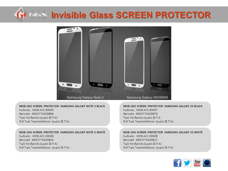 Invisible Glass SCREEN PROTECTOR MOB GGS SCREEN PROTECTOR SAMSUNG GALAXY NOTE II BLACK Κωδικός : MOB.ACC.00005 Barcode : 6953775400886 Τιμή Χονδρικής (χωρίς Φ.Π.Α) Ενδ.Τιμή Τιμοκαταλόγου (χωρίς Φ.Π.Α) MOB GGS SCREEN PROTECTOR SAMSUNG GALAXY NOTE II WHITE Κωδικός : MOB.ACC.00006 Barcode : 6953775400824 Τιμή Χονδρικής (χωρίς Φ.Π.Α) Ενδ.Τιμή Τιμοκαταλόγου (χωρίς Φ.Π.Α) : MOB GGS SCREEN PROTECTOR SAMSUNG GALAXY S3 BLACK Κωδικός : MOB.ACC.00007 Barcode : 6953775400879 Τιμή Χονδρικής (χωρίς Φ.Π.Α Ενδ.Τιμή Τιμοκαταλόγου (χωρίς Φ.Π.Α) MOB GGS SCREEN PROTECTOR SAMSUNG GALAXY S3 WHITE Κωδικός : MOB.ACC.00008 Barcode : 6953775400817 Τιμή Χονδρικής (χωρίς Φ.Π.Α) Ενδ.Τιμή Τιμοκαταλόγου (χωρίς Φ.Π.Α)