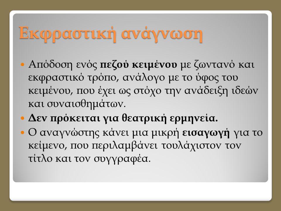 Εκφραστική ανάγνωση  Απόδοση ενός πεζού κειμένου με ζωντανό και εκφραστικό τρόπο, ανάλογο με το ύφος του κειμένου, που έχει ως στόχο την ανάδειξη ιδε