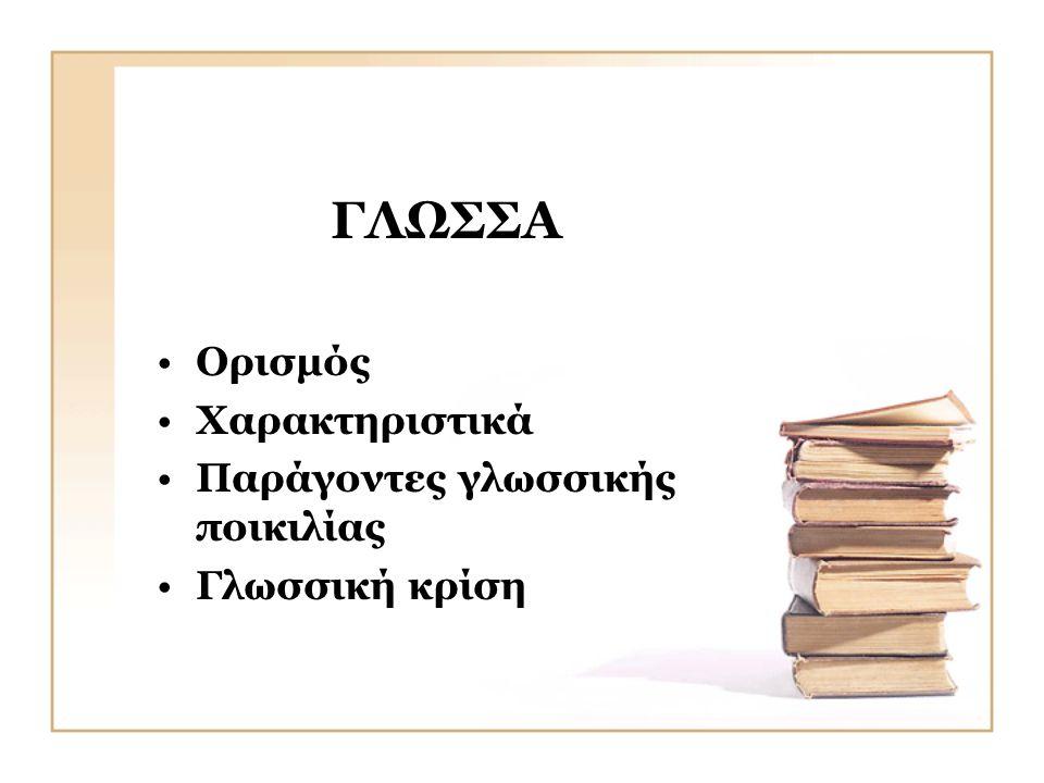 ΓΛΩΣΣΑ •Ορισμός •Χαρακτηριστικά •Παράγοντες γλωσσικής ποικιλίας •Γλωσσική κρίση