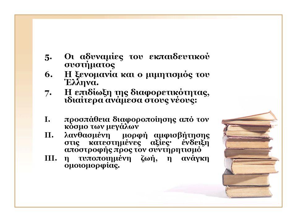 5.Οι αδυναμίες του εκπαιδευτικού συστήματος 6.Η ξενομανία και ο μιμητισμός του Έλληνα. 7.Η επιδίωξη της διαφορετικότητας, ιδιαίτερα ανάμεσα στους νέου