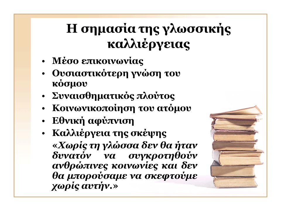 Η σημασία της γλωσσικής καλλιέργειας •Μέσο επικοινωνίας •Ουσιαστικότερη γνώση του κόσμου •Συναισθηματικός πλούτος •Κοινωνικοποίηση του ατόμου •Εθνική