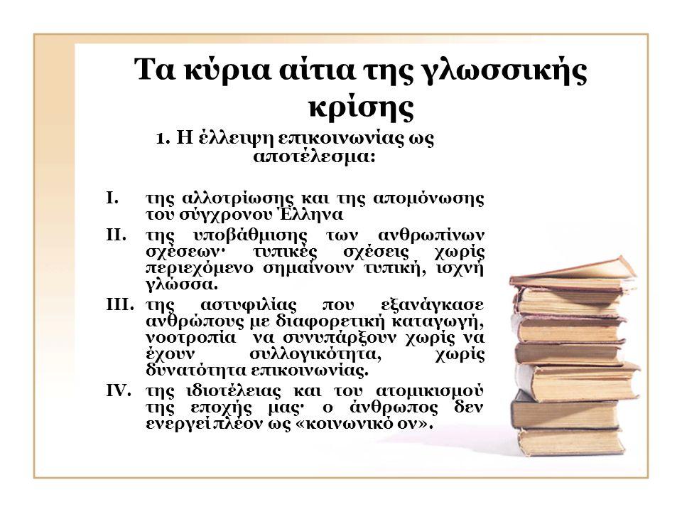 Τα κύρια αίτια της γλωσσικής κρίσης 1. Η έλλειψη επικοινωνίας ως αποτέλεσμα: I.της αλλοτρίωσης και της απομόνωσης του σύγχρονου Έλληνα II.της υποβάθμι