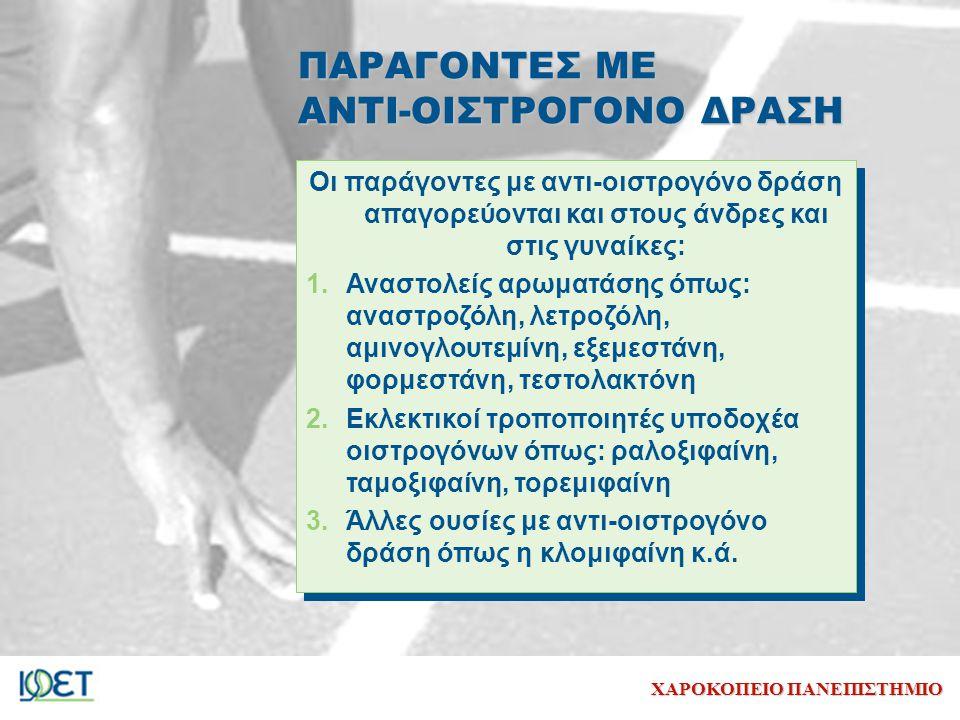 ΧΑΡΟΚΟΠΕΙΟ ΠΑΝΕΠΙΣΤΗΜΙΟ ΠΑΡΑΓΟΝΤΕΣ ΜΕ ΑΝΤΙ-ΟΙΣΤΡΟΓΟΝΟ ΔΡΑΣΗ Oι παράγοντες με αντι-οιστρογόνο δράση απαγορεύονται και στους άνδρες και στις γυναίκες: 1