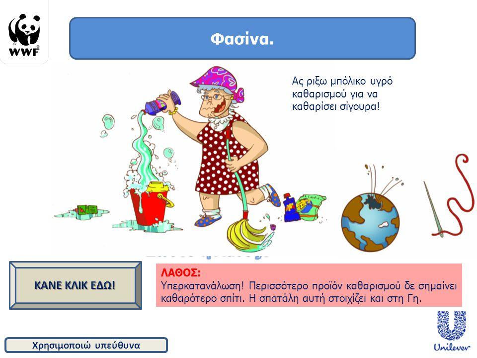Χρησιμοποιώ υπεύθυνα Φασίνα. ΚΑΝΕ ΚΛΙΚ ΕΔΩ! ΛΑΘΟΣ: Υπερκατανάλωση! Περισσότερο προϊόν καθαρισμού δε σημαίνει καθαρότερο σπίτι. Η σπατάλη αυτή στοιχίζε
