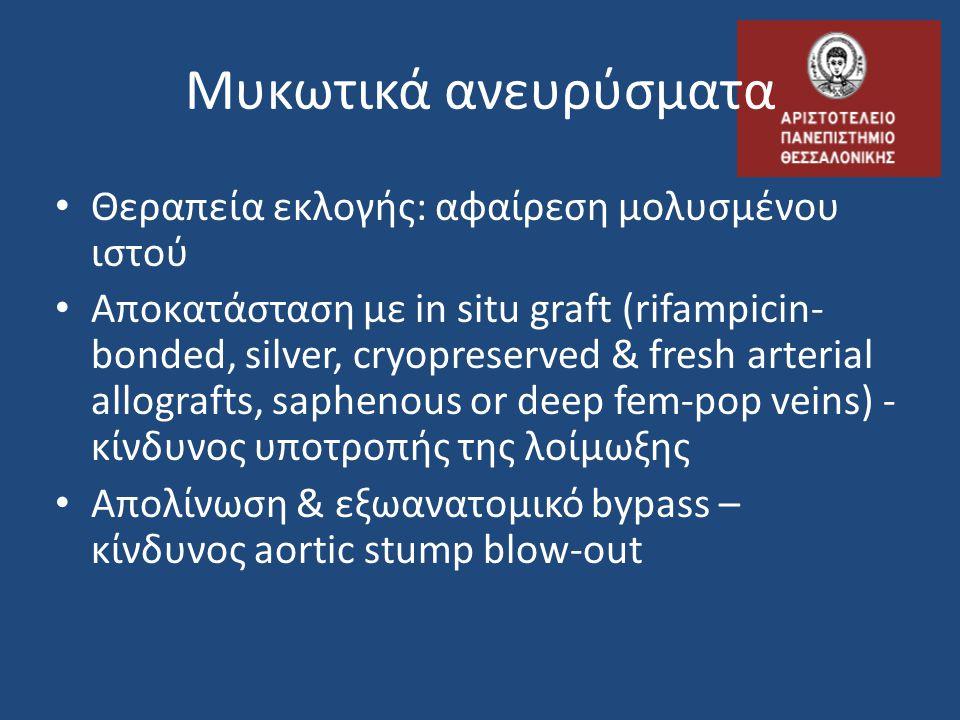Μυκωτικά ανευρύσματα • Θεραπεία εκλογής: αφαίρεση μολυσμένου ιστού • Αποκατάσταση με in situ graft (rifampicin- bonded, silver, cryopreserved & fresh