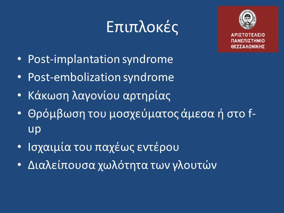 Επιπλοκές • Post-implantation syndrome • Post-embolization syndrome • Κάκωση λαγονίου αρτηρίας • Θρόμβωση του μοσχεύματος άμεσα ή στο f- up • Ισχαιμία
