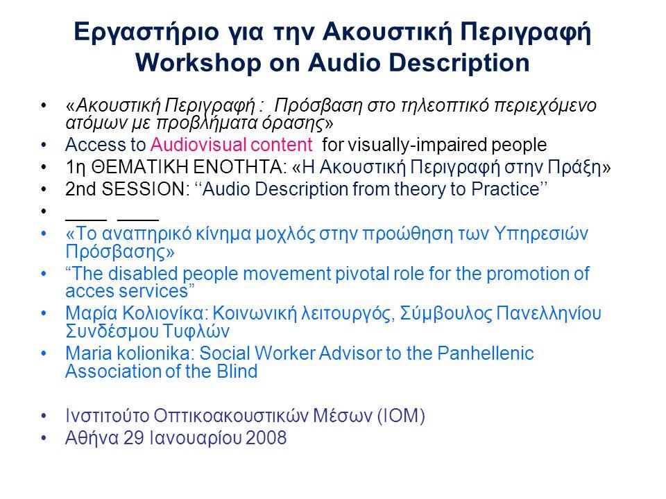 Εργαστήριο για την Ακουστική Περιγραφή Workshop on Audio Description •«Ακουστική Περιγραφή : Πρόσβαση στο τηλεοπτικό περιεχόμενο ατόμων με προβλήματα όρασης» •Access to Audiovisual content for visually-impaired people •1η ΘΕΜΑΤΙΚΗ ΕΝΟΤΗΤΑ: «Η Ακουστική Περιγραφή στην Πράξη» •2nd SESSION: ''Audio Description from theory to Practice'' •____ ____ •«Το αναπηρικό κίνημα μοχλός στην προώθηση των Υπηρεσιών Πρόσβασης» • The disabled people movement pivotal role for the promotion of acces services •Μαρία Κολιονίκα: Κοινωνική λειτουργός, Σύμβουλος Πανελληνίου Συνδέσμου Τυφλών •Maria kolionika: Social Worker Advisor to the Panhellenic Association of the Blind •Ινστιτούτο Οπτικοακουστικών Μέσων (ΙΟΜ) •Αθήνα 29 Ιανουαρίου 2008