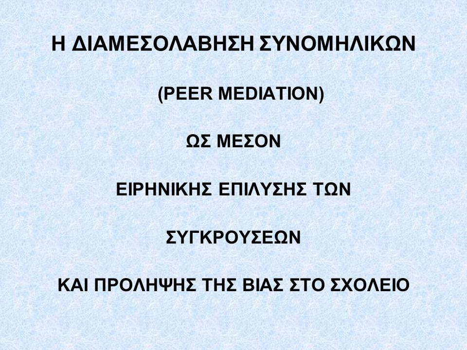 Η ΔΙΑΜΕΣΟΛΑΒΗΣΗ ΣΥΝΟΜΗΛΙΚΩΝ (PEER MEDIATION) ΩΣ ΜΕΣΟΝ ΕΙΡΗΝΙΚΗΣ ΕΠΙΛΥΣΗΣ ΤΩΝ ΣΥΓΚΡΟΥΣΕΩΝ ΚΑΙ ΠΡΟΛΗΨΗΣ ΤΗΣ ΒΙΑΣ ΣΤΟ ΣΧΟΛΕΙΟ