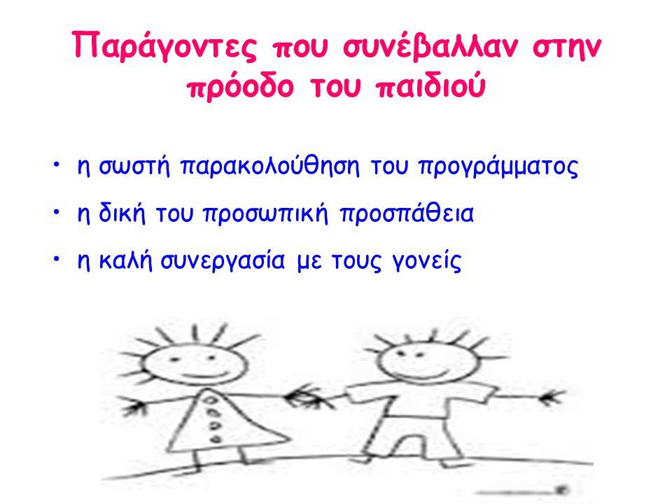 Παράγοντες που συνέβαλλαν στην πρόοδο του παιδιού •η σωστή παρακολούθηση του προγράμματος •η δική του προσωπική προσπάθεια •η καλή συνεργασία με τους γονείς