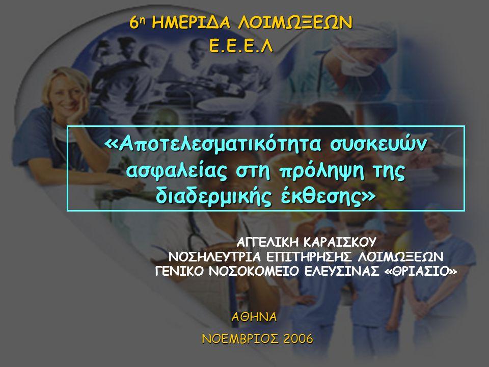 «Αποτελεσματικότητα συσκευών ασφαλείας στη πρόληψη της διαδερμικής έκθεσης» 6 η ΗΜΕΡΙΔΑ ΛΟΙΜΩΞΕΩΝ Ε.Ε.Ε.Λ ΑΓΓΕΛΙΚΗ ΚΑΡΑΙΣΚΟΥ ΝΟΣΗΛΕΥΤΡΙΑ ΕΠΙΤΗΡΗΣΗΣ ΛΟΙΜΩΞΕΩΝ ΓΕΝΙΚΟ ΝΟΣΟΚΟΜΕΙΟ ΕΛΕΥΣΙΝΑΣ «ΘΡΙΑΣΙΟ» ΑΘΗΝΑ ΝΟΕΜΒΡΙΟΣ 2006 ΝΟΕΜΒΡΙΟΣ 2006
