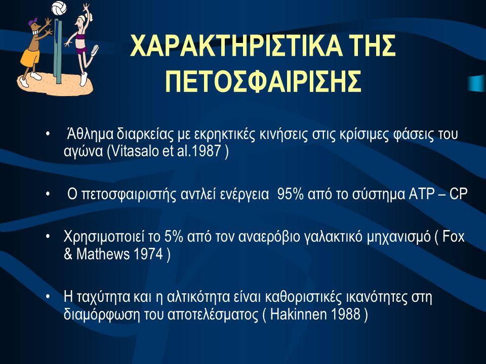ΧΑΡΑΚΤΗΡΙΣΤΙΚΑ ΤΗΣ ΠΕΤΟΣΦΑΙΡΙΣΗΣ • Άθλημα διαρκείας με εκρηκτικές κινήσεις στις κρίσιμες φάσεις του αγώνα (Vitasalo et al.1987 ) • Ο πετοσφαιριστής αν