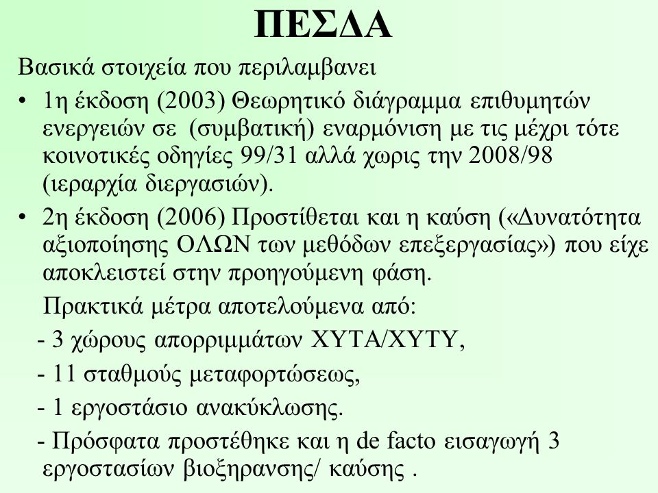 ΠΕΣΔΑ Βασικά στοιχεία που περιλαμβανει •1η έκδοση (2003) Θεωρητικό διάγραμμα επιθυμητών ενεργειών σε (συμβατική) εναρμόνιση με τις μέχρι τότε κοινοτικές οδηγίες 99/31 αλλά χωρις την 2008/98 (ιεραρχία διεργασιών).