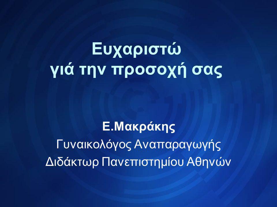 Ευχαριστώ γιά την προσοχή σας Ε.Μακράκης Γυναικολόγος Αναπαραγωγής Διδάκτωρ Πανεπιστημίου Αθηνών