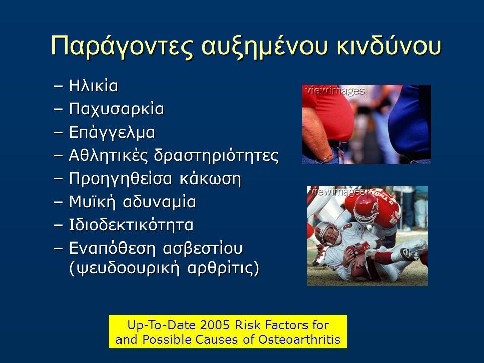 Παράγοντες αυξημένου κινδύνου –Ηλικία –Παχυσαρκία –Επάγγελμα –Αθλητικές δραστηριότητες –Προηγηθείσα κάκωση –Μυϊκή αδυναμία –Ιδιοδεκτικότητα –Εναπόθεση ασβεστίου (ψευδοουρική αρθρίτις) Up-To-Date 2005 Risk Factors for and Possible Causes of Osteoarthritis
