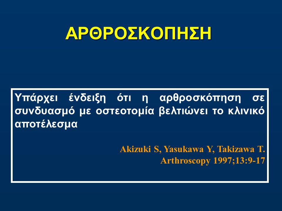 ΑΡΘΡΟΣΚΟΠΗΣΗ Υπάρχει ένδειξη ότι η αρθροσκόπηση σε συνδυασμό με οστεοτομία βελτιώνει το κλινικό αποτέλεσμα Akizuki S, Yasukawa Y, Takizawa T.