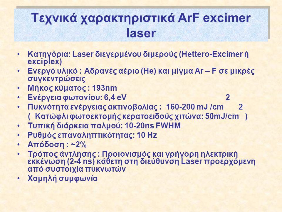 Τεχνικά χαρακτηριστικά ArF excimer laser •Κατηγόρια: Laser διεγερμένου διμερούς (Hettero-Excimer ή exciplex) •Ενεργό υλικό : Αδρανές αέριο (He) και μίγμα Ar – F σε μικρές συγκεντρώσεις •Μήκος κύματος : 193nm •Ενέργεια φωτονίου: 6,4 eV 2 •Πυκνότητα ενέργειας ακτινοβολίας : 160-200 mJ /cm 2 ( Κατώφλι φωτοεκτομής κερατοειδούς χιτώνα: 50mJ/cm ) •Τυπική διάρκεια παλμού: 10-20ns FWHM •Ρυθμός επαναληπτικότητας: 10 Hz •Απόδοση : ~2% •Τρόπος άντλησης : Προιονισμός και γρήγορη ηλεκτρική εκκένωση (2-4 ns) κάθετη στη διεύθυνση Laser προερχόμενη από συστοιχία πυκνωτών •Χαμηλή συμφωνία