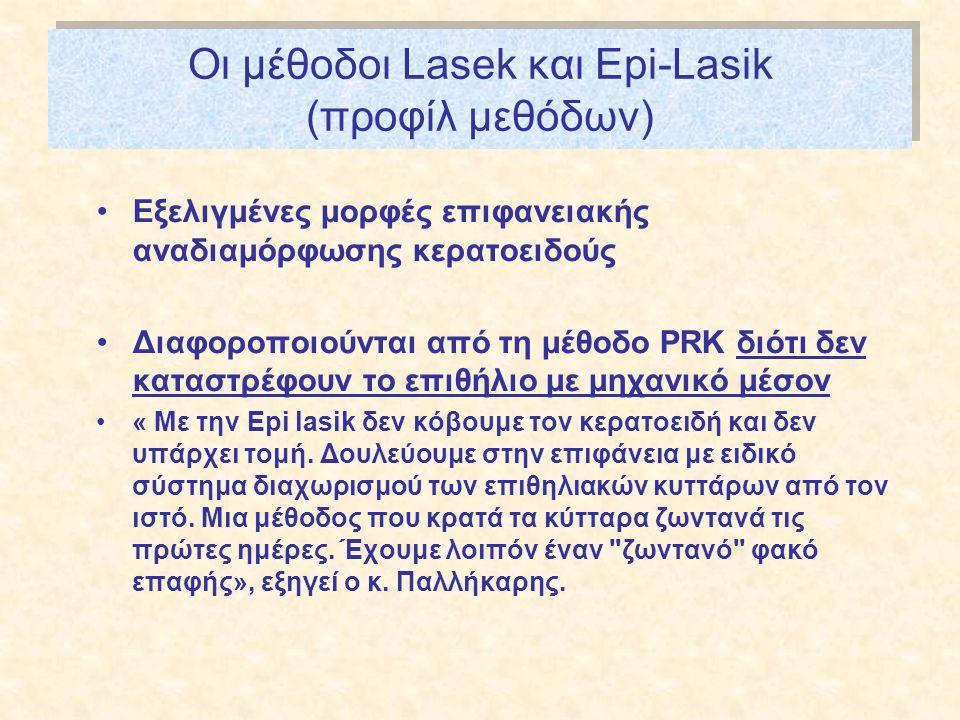 Οι μέθοδοι Lasek και Epi-Lasik (προφίλ μεθόδων) •Εξελιγμένες μορφές επιφανειακής αναδιαμόρφωσης κερατοειδούς •Διαφοροποιούνται από τη μέθοδο PRK διότι δεν καταστρέφουν το επιθήλιο με μηχανικό μέσον •« Με την Epi lasik δεν κόβουμε τον κερατοειδή και δεν υπάρχει τομή.