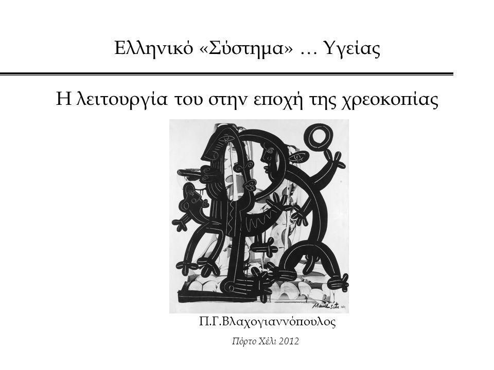 Ελληνικό «Σύστημα» … Υγείας Η λειτουργία του στην εποχή της χρεοκοπίας Π.Γ.Βλαχογιαννόπουλος Πόρτο Χέλι 2012