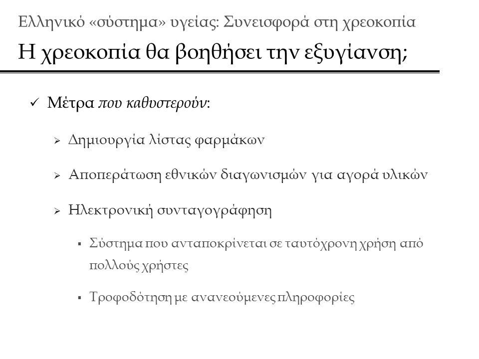 Ελληνικό «σύστημα» υγείας: Συνεισφορά στη χρεoκοπία Η χρεοκοπία θα βοηθήσει την εξυγίανση;  Μέτρα που καθυστερούν :  Δημιουργία λίστας φαρμάκων  Αποπεράτωση εθνικών διαγωνισμών για αγορά υλικών  Ηλεκτρονική συνταγογράφηση  Σύστημα που ανταποκρίνεται σε ταυτόχρονη χρήση από πολλούς χρήστες  Τροφοδότηση με ανανεούμενες πληροφορίες