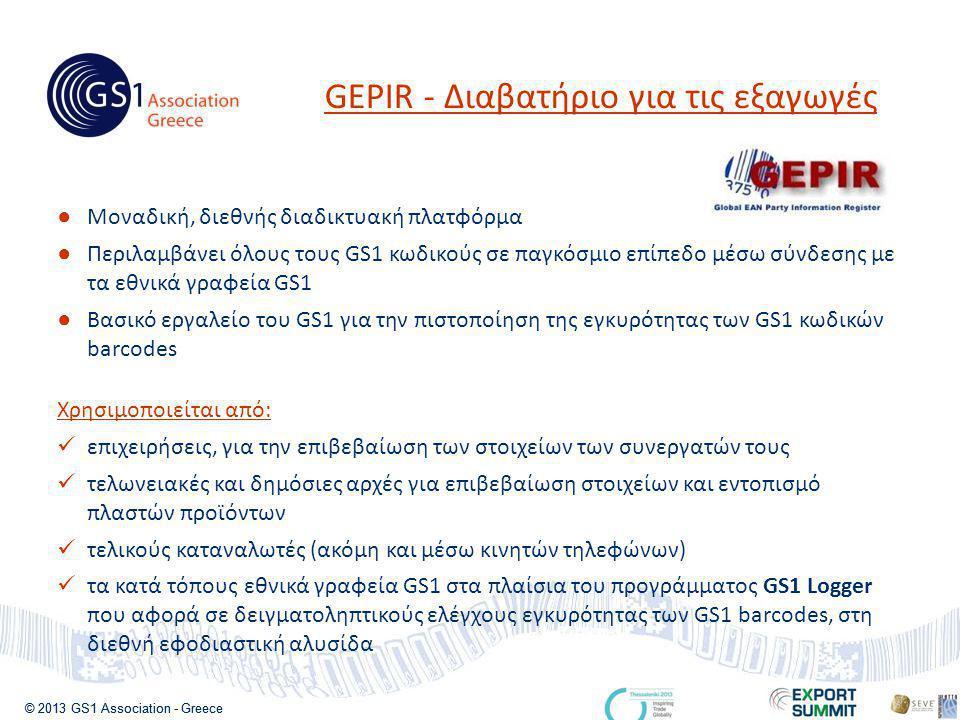 © 2013 GS1 Association - Greece ● Μοναδική, διεθνής διαδικτυακή πλατφόρμα ● Περιλαμβάνει όλους τους GS1 κωδικούς σε παγκόσμιο επίπεδο μέσω σύνδεσης με τα εθνικά γραφεία GS1 ● Βασικό εργαλείο του GS1 για την πιστοποίηση της εγκυρότητας των GS1 κωδικών barcodes Χρησιμοποιείται από:  επιχειρήσεις, για την επιβεβαίωση των στοιχείων των συνεργατών τους  τελωνειακές και δημόσιες αρχές για επιβεβαίωση στοιχείων και εντοπισμό πλαστών προϊόντων  τελικούς καταναλωτές (ακόμη και μέσω κινητών τηλεφώνων)  τα κατά τόπους εθνικά γραφεία GS1 στα πλαίσια του προγράμματος GS1 Logger που αφορά σε δειγματοληπτικούς ελέγχους εγκυρότητας των GS1 barcodes, στη διεθνή εφοδιαστική αλυσίδα GEPIR - Διαβατήριο για τις εξαγωγές