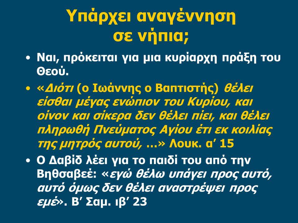 Υπάρχει αναγέννηση σε νήπια; •Ναι, πρόκειται για μια κυρίαρχη πράξη του Θεού. •«Διότι (ο Ιωάννης ο Βαπτιστής) θέλει είσθαι μέγας ενώπιον του Κυρίου, κ
