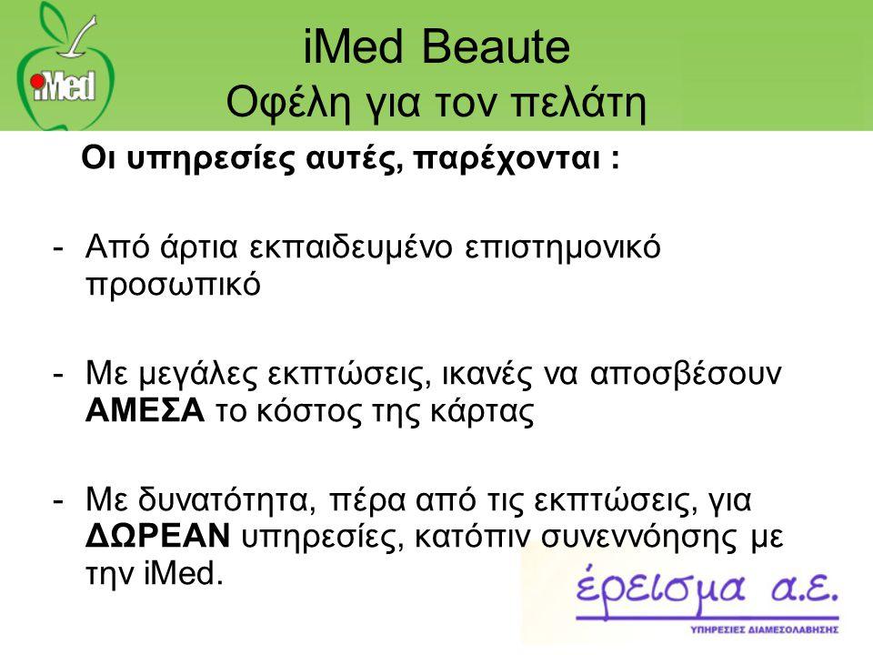 iMed Beaute Οφέλη για τον πελάτη Οι υπηρεσίες αυτές, παρέχονται : -Από άρτια εκπαιδευμένο επιστημονικό προσωπικό -Με μεγάλες εκπτώσεις, ικανές να αποσ