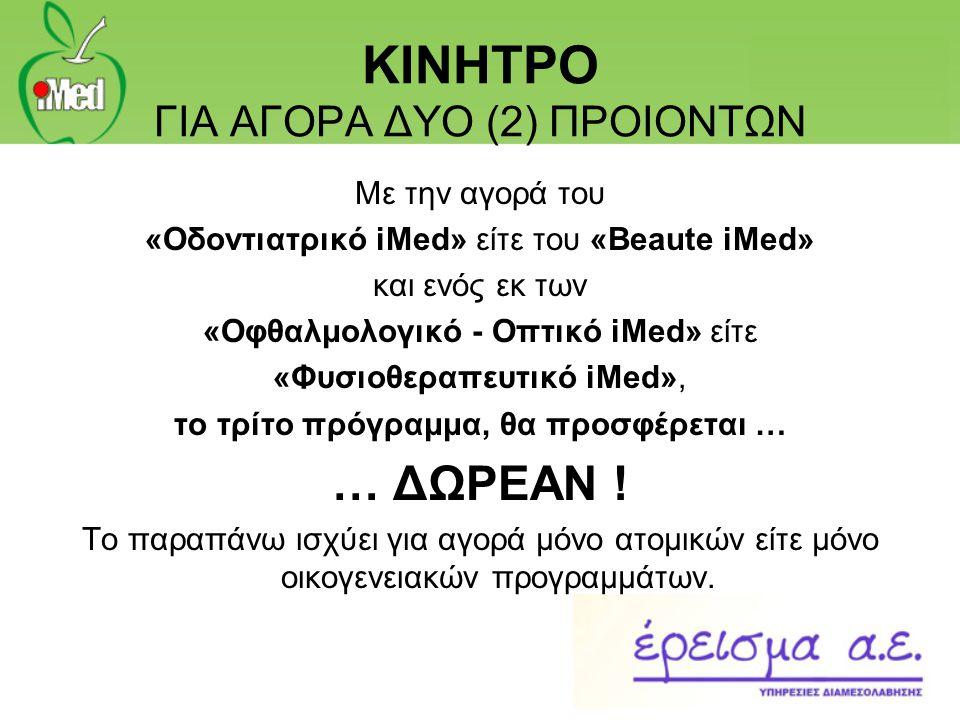 ΚΙΝΗΤΡΟ ΓΙΑ ΑΓΟΡΑ ΔΥΟ (2) ΠΡΟΙΟΝΤΩΝ Με την αγορά του «Οδοντιατρικό iMed» είτε του «Beaute iMed» και ενός εκ των «Οφθαλμολογικό - Οπτικό iMed» είτε «Φυ
