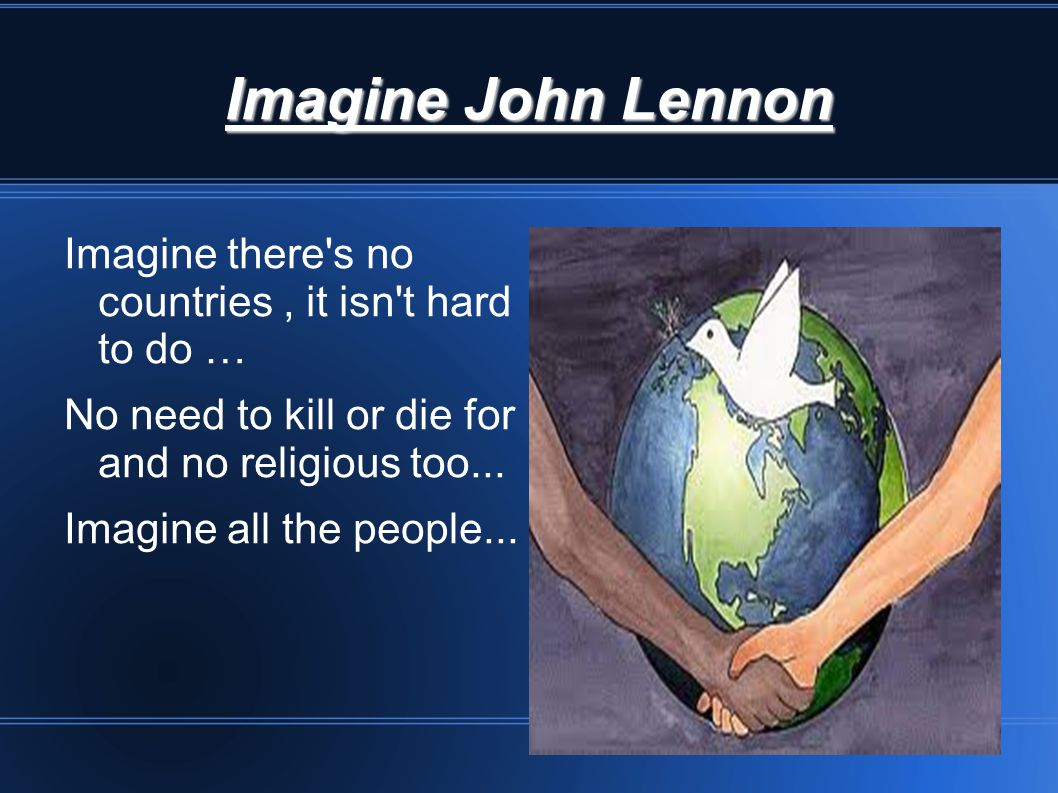 Imagine John Lennon Imagine there s no countries, it isn t hard to do … No need to kill or die for and no religious too...