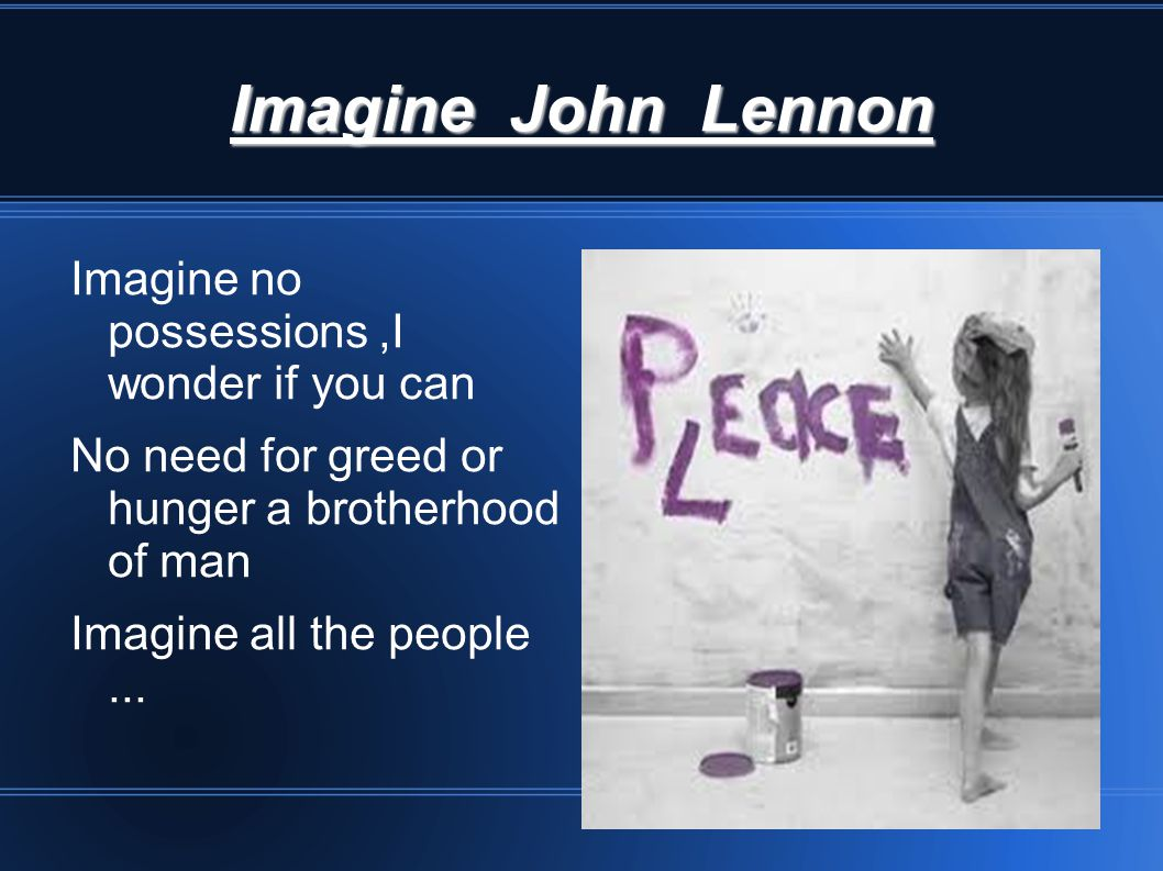 Imagine John Lennon Imagine no possessions,I wonder if you can No need for greed or hunger a brotherhood of man Imagine all the people...