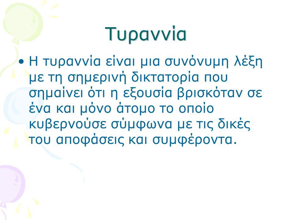 Τυραννία •Η τυραννία είναι μια συνόνυμη λέξη με τη σημερινή δικτατορία που σημαίνει ότι η εξουσία βρισκόταν σε ένα και μόνο άτομο το οποίο κυβερνούσε