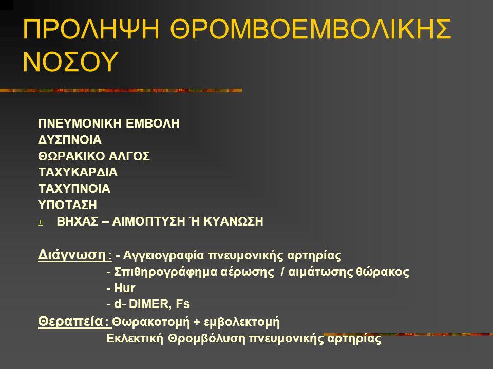 ΠΡΟΛΗΨΗ ΘΡΟΜΒΟΕΜΒΟΛΙΚΗΣ ΝΟΣΟΥ ΠΝΕΥΜΟΝΙΚΗ ΕΜΒΟΛΗ ΔΥΣΠΝΟΙΑ ΘΩΡΑΚΙΚΟ ΑΛΓΟΣ ΤΑΧΥΚΑΡΔΙΑ ΤΑΧΥΠΝΟΙΑ ΥΠΟΤΑΣΗ  ΒΗΧΑΣ – ΑΙΜΟΠΤΥΣΗ Ή ΚΥΑΝΩΣΗ Διάγνωση : - Αγγειογραφία πνευμονικής αρτηρίας - Σπιθηρογράφημα αέρωσης / αιμάτωσης θώρακος - Ηur - d- DIMER, Fs Θεραπεία : Θωρακοτομή + εμβολεκτομή Εκλεκτική Θρομβόλυση πνευμονικής αρτηρίας