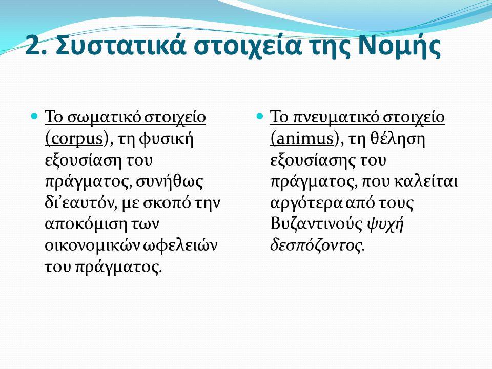 2. Συστατικά στοιχεία της Νομής  Το σωματικό στοιχείο (corpus), τη φυσική εξουσίαση του πράγματος, συνήθως δι'εαυτόν, με σκοπό την αποκόμιση των οικο