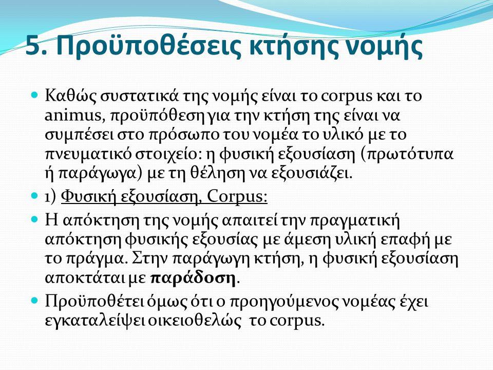 5. Προϋποθέσεις κτήσης νομής  Καθώς συστατικά της νομής είναι το corpus και το animus, προϋπόθεση για την κτήση της είναι να συμπέσει στο πρόσωπο του