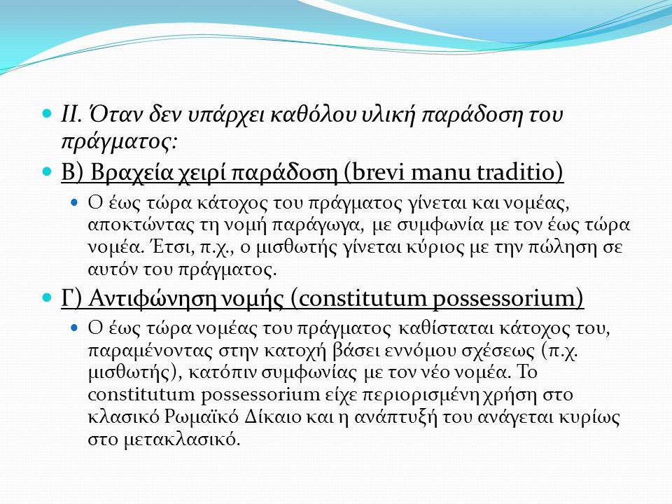  ΙΙ. Όταν δεν υπάρχει καθόλου υλική παράδοση του πράγματος:  Β) Βραχεία χειρί παράδοση (brevi manu traditio)  Ο έως τώρα κάτοχος του πράγματος γίνε