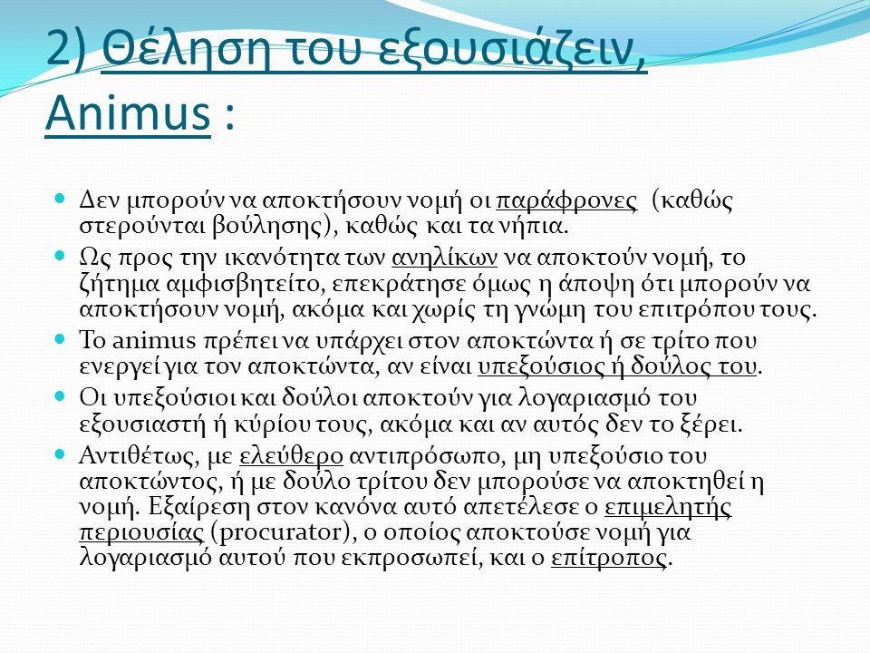 2) Θέληση του εξουσιάζειν, Animus :  Δεν μπορούν να αποκτήσουν νομή οι παράφρονες (καθώς στερούνται βούλησης), καθώς και τα νήπια.  Ως προς την ικαν