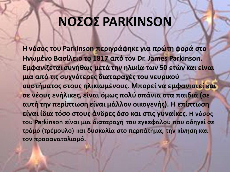 ΝΟΣΟΣ PARKINSON Η νόσος του Parkinson περιγράφηκε για πρώτη φορά στο Ηνωμένο Βασίλειο το 1817 από τον Dr. James Parkinson. Εμφανίζεται συνήθως μετά τη