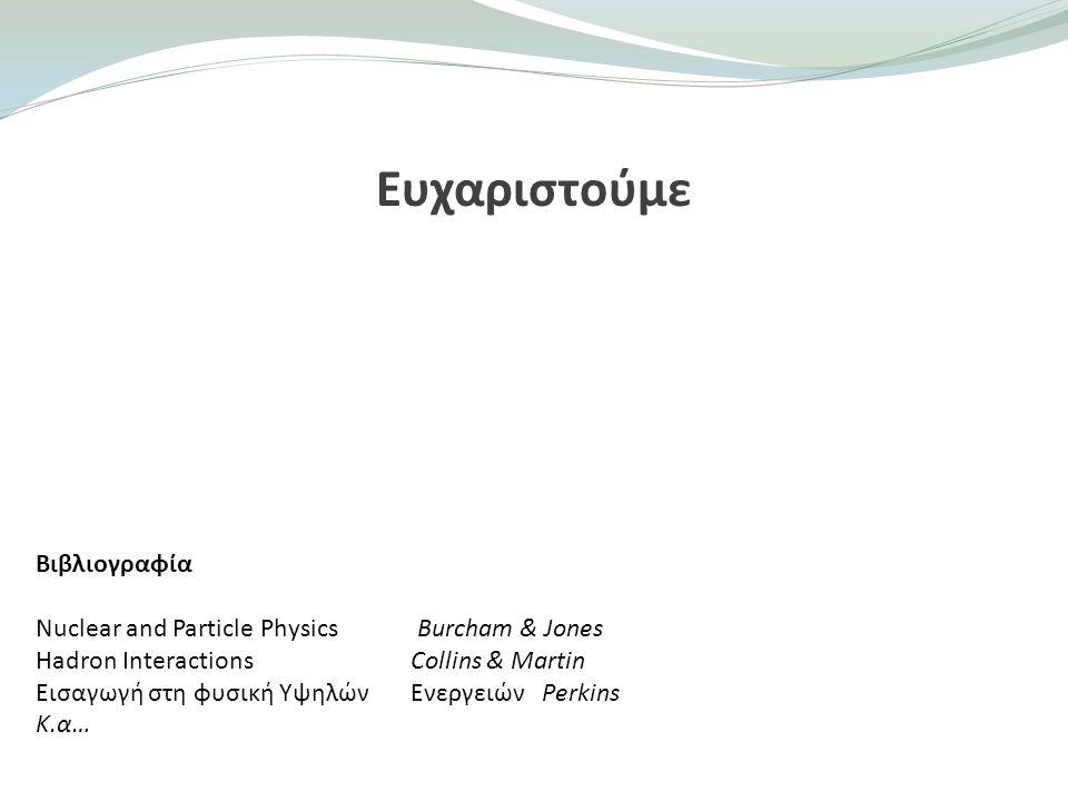 Ευχαριστούμε Βιβλιογραφία Nuclear and Particle Physics Burcham & Jones Hadron Interactions Collins & Martin Εισαγωγή στη φυσική Υψηλών Ενεργειών Perki