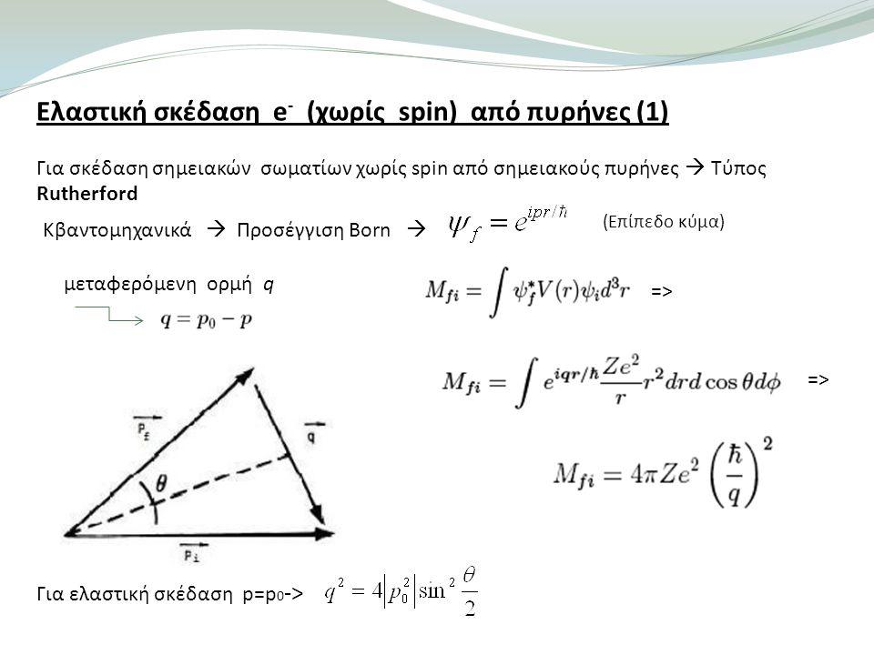 Ελαστική σκέδαση e - (χωρίς spin) από πυρήνες (1) Για σκέδαση σημειακών σωματίων χωρίς spin από σημειακούς πυρήνες  Τύπος Rutherford Κβαντομηχανικά  Προσέγγιση Born  => μεταφερόμενη ορμή q Για ελαστική σκέδαση p=p 0 -> (Επίπεδο κύμα) =>