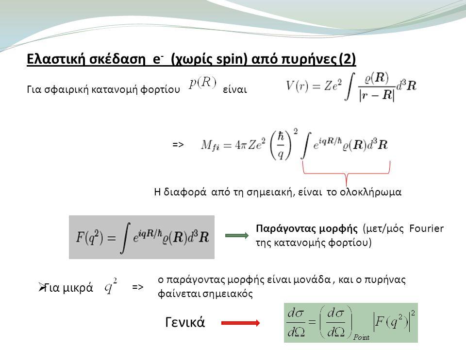 Ελαστική σκέδαση e - (χωρίς spin) από πυρήνες (2) Για σφαιρική κατανομή φορτίου είναι Η διαφορά από τη σημειακή, είναι το ολοκλήρωμα => Παράγοντας μορφής (μετ/μός Fourier της κατανομής φορτίου)  Για μικρά => ο παράγοντας μορφής είναι μονάδα, και ο πυρήνας φαίνεται σημειακός Γενικά