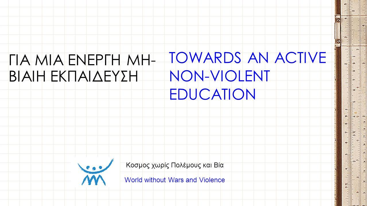 ΓΙΑ ΜΙΑ ΕΝΕΡΓΗ ΜΗ- ΒΙΑΙΗ ΕΚΠΑΙΔΕΥΣΗ TOWARDS AN ACTIVE NON-VIOLENT EDUCATION Κοσμος χωρίς Πολέμους και Βία World without Wars and Violence
