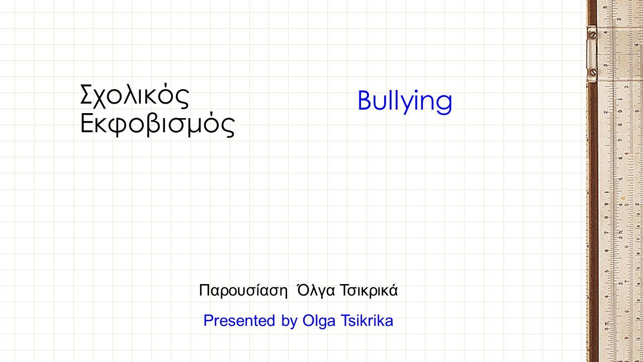 Σχολικός Εκφοβισμός Bullying Παρουσίαση Όλγα Τσικρικά Presented by Olga Tsikrika
